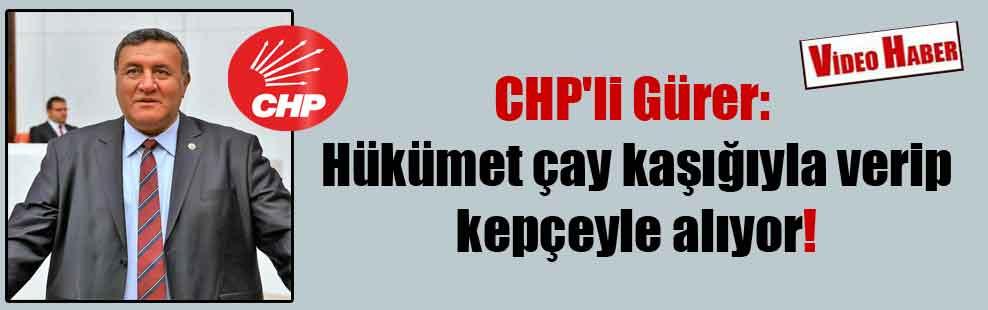 CHP'li Gürer: Hükümet çay kaşığıyla verip kepçeyle alıyor!