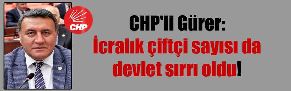 CHP'li Gürer: İcralık çiftçi sayısı da devlet sırrı oldu!
