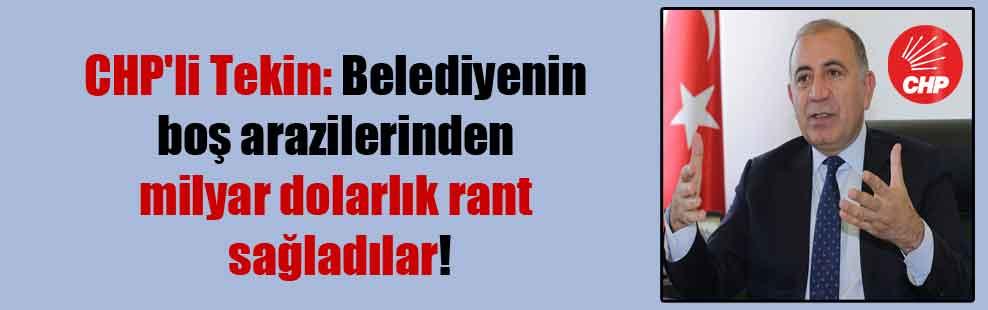 CHP'li Tekin: Belediyenin boş arazilerinden milyar dolarlık rant sağladılar!