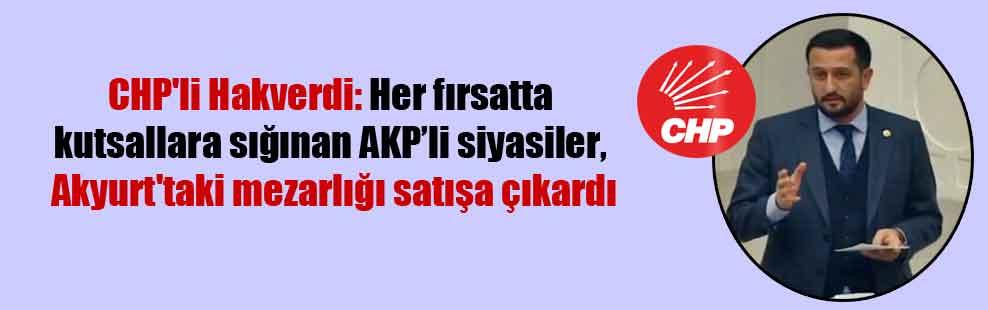 CHP'li Hakverdi: Her fırsatta kutsallara sığınan AKP'li siyasiler, Akyurt'taki mezarlığı satışa çıkardı