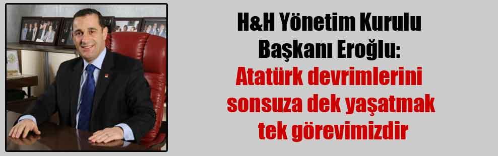 H&H Yönetim Kurulu Başkanı Eroğlu: Atatürk devrimlerini sonsuza dek yaşatmak tek görevimizdir