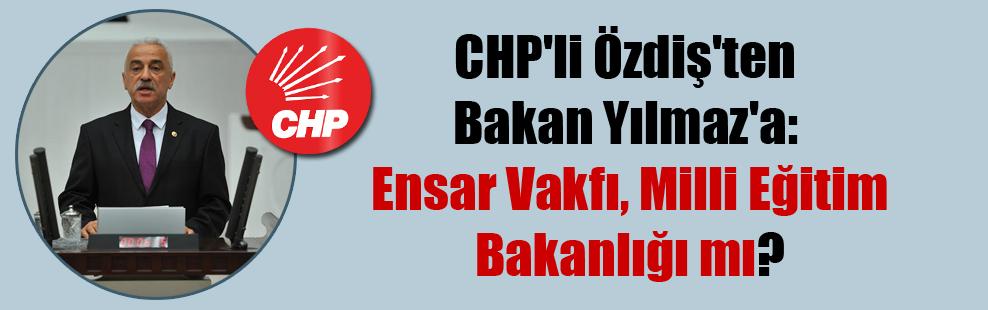 CHP'li Özdiş'ten Bakan Yılmaz'a: Ensar Vakfı, Milli Eğitim Bakanlığı mı?