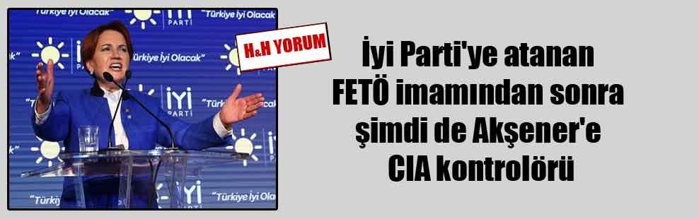 İyi Parti'ye atanan FETÖ imamından sonra şimdi de Akşener'e CIA kontrolörü