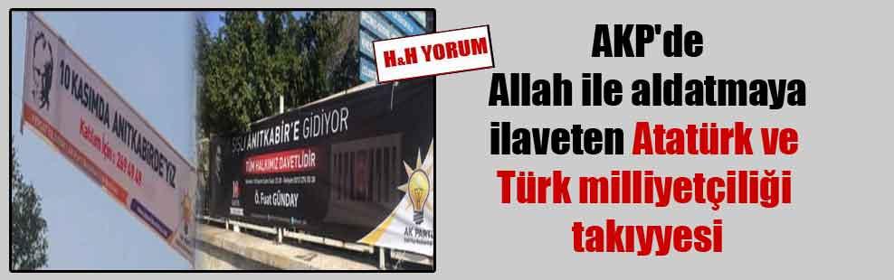 AKP'de Allah ile aldatmaya ilaveten Atatürk ve Türk milliyetçiliği takıyyesi