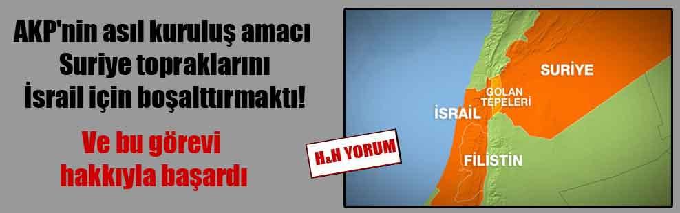 AKP'nin asıl kuruluş amacı Suriye topraklarını İsrail için boşalttırmaktı! Ve bu görevi hakkıyla başardı