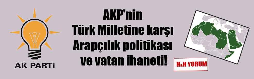 AKP'nin Türk Milletine karşı Arapçılık politikası ve vatan ihaneti!