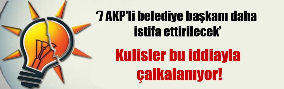 7 AKP'li belediye başkanı daha istifa ettirilecek!