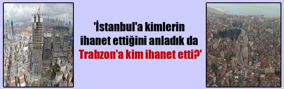 'İstanbul'a kimlerin ihanet ettiğini anladık da Trabzon'a kim ihanet etti?'
