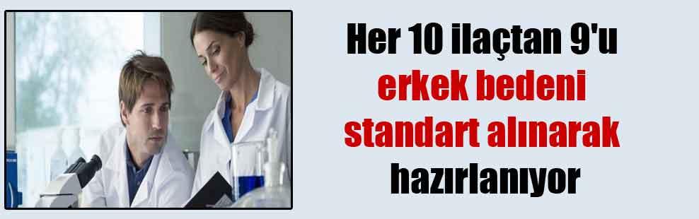 Her 10 ilaçtan 9'u erkek bedeni standart alınarak hazırlanıyor