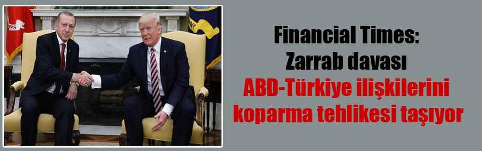 Financial Times: Zarrab davası ABD-Türkiye ilişkilerini koparma tehlikesi taşıyor