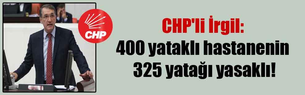 CHP'li İrgil: 400 yataklı hastanenin 325 yatağı yasaklı!