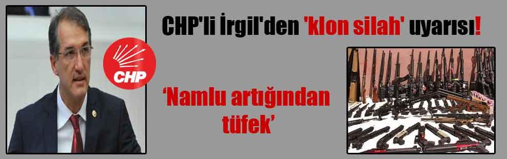 CHP'li İrgil'den 'klon silah' uyarısı!