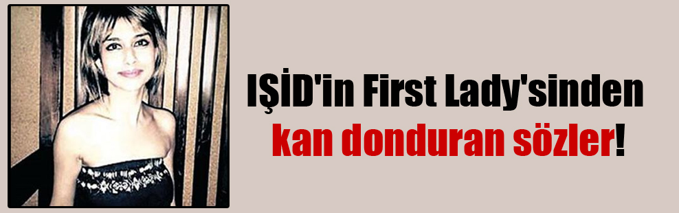 IŞİD'in First Lady'sinden kan donduran sözler!