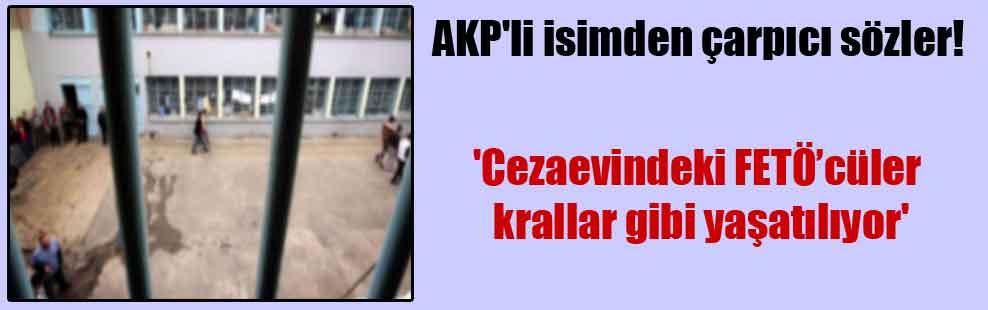 AKP'li isimden çarpıcı sözler! 'Cezaevindeki FETÖ'cüler krallar gibi yaşatılıyor'