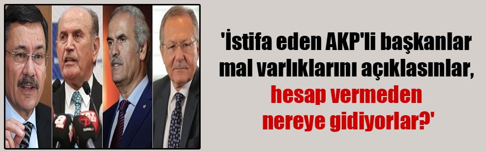 'İstifa eden AKP'li başkanlar mal varlıklarını açıklasınlar, hesap vermeden nereye gidiyorlar?'
