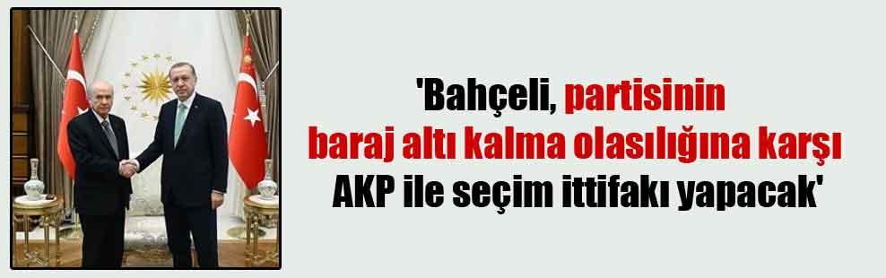 'Bahçeli, partisinin baraj altı kalma olasılığına karşı AKP ile seçim ittifakı yapacak'