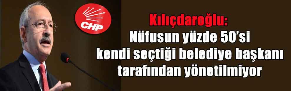 Kılıçdaroğlu: Nüfusun yüzde 50'si kendi seçtiği belediye başkanı tarafından yönetilmiyor