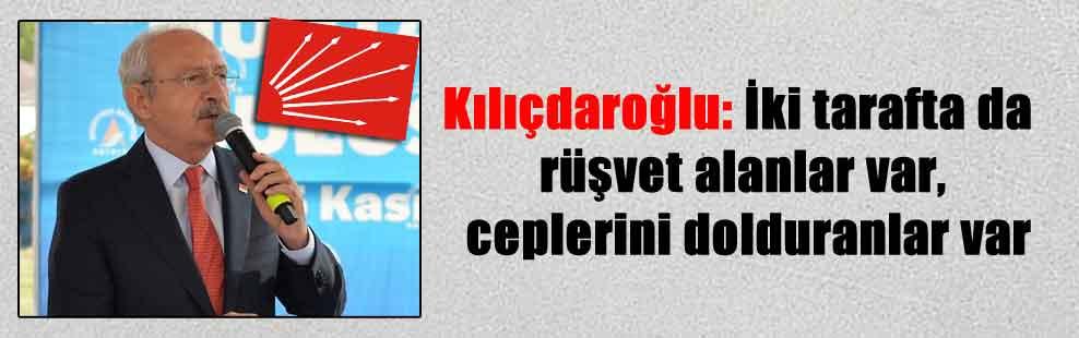 Kılıçdaroğlu: İki tarafta da rüşvet alanlar var, ceplerini dolduranlar var