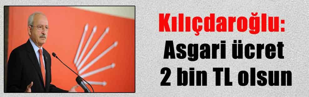 Kılıçdaroğlu: Asgari ücret 2 bin TL olsun