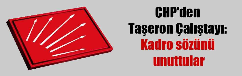 CHP'den Taşeron Çalıştayı: Kadro sözünü unuttular