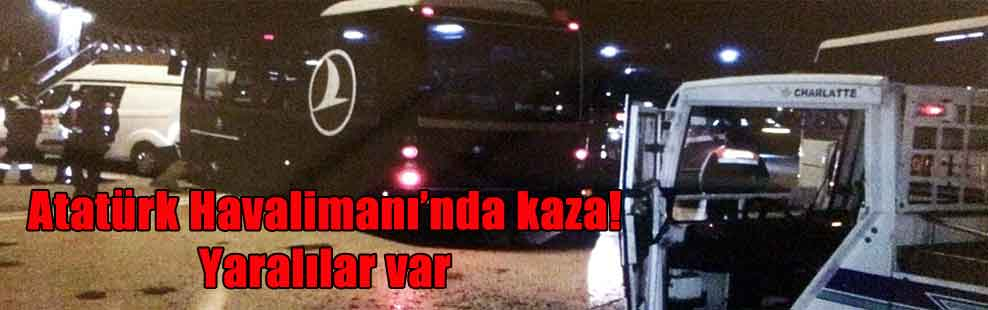 Atatürk Havalimanı'nda kaza! Yaralılar var