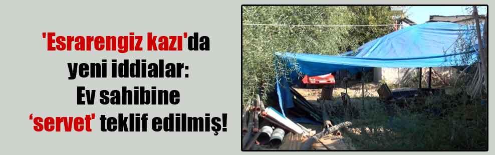 'Esrarengiz kazı'da yeni iddialar: Ev sahibine 'servet' teklif edilmiş!