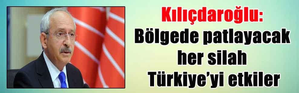 Kılıçdaroğlu: Bölgede patlayacak her silah Türkiye'yi etkiler