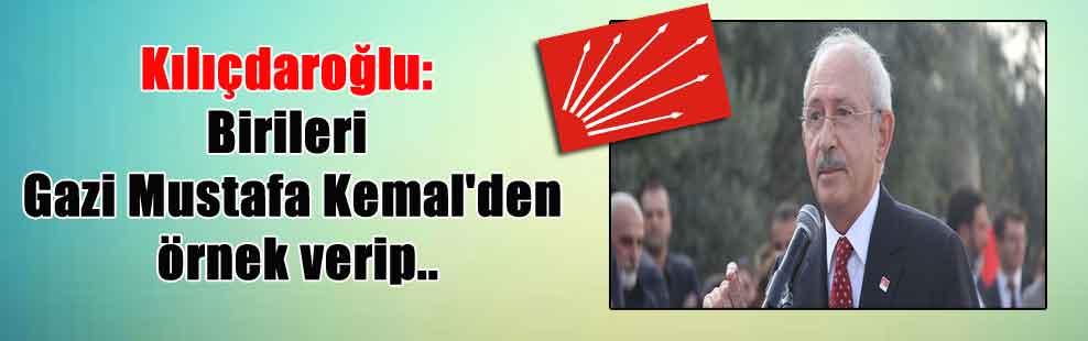Kılıçdaroğlu: Birileri Gazi Mustafa Kemal'den örnek verip..