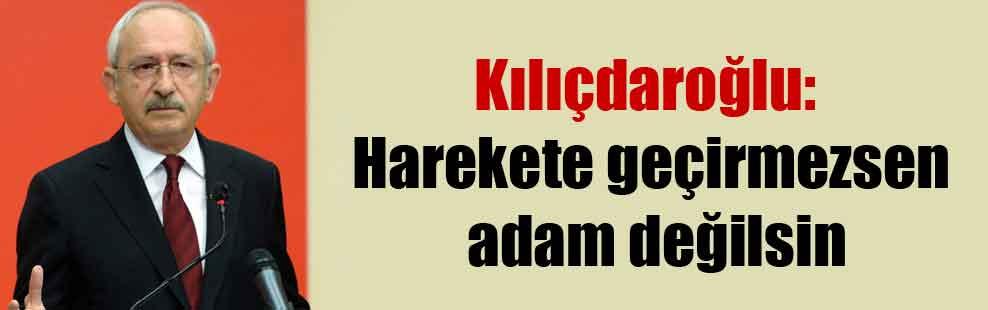 Kılıçdaroğlu: Harekete geçirmezsen adam değilsin