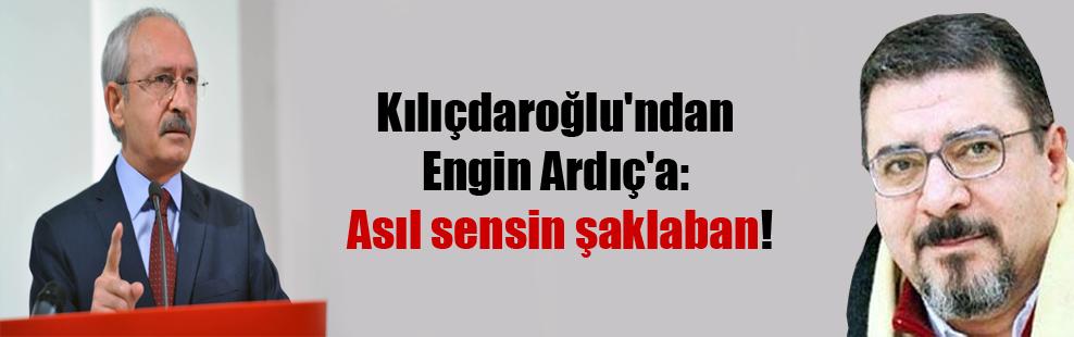 Kılıçdaroğlu'ndan Engin Ardıç'a: Asıl sensin şaklaban!