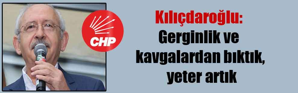 Kılıçdaroğlu: Gerginlik ve kavgalardan bıktık, yeter artık