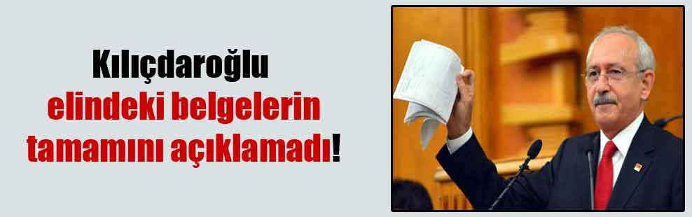 Kılıçdaroğlu elindeki belgelerin tamamını açıklamadı!