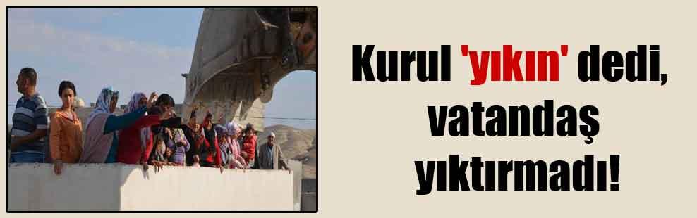 Kurul 'yıkın' dedi vatandaş yıktırmadı!