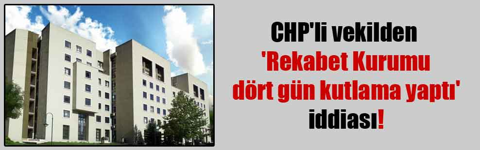 CHP'li vekilden 'Rekabet Kurumu dört gün kutlama yaptı' iddiası!