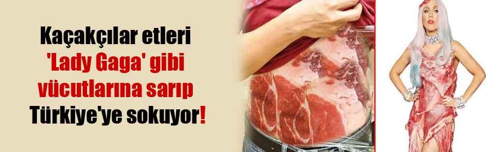 Kaçakçılar etleri 'Lady Gaga' gibi vücutlarına sarıp Türkiye'ye sokuyor!