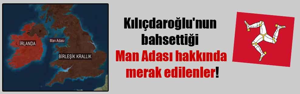 Kılıçdaroğlu'nun bahsettiği Man Adası hakkında merak edilenler!