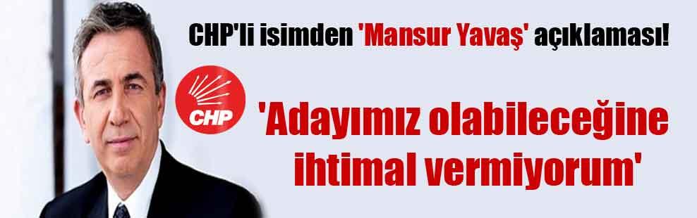 CHP'li isimden 'Mansur Yavaş' açıklaması!  'Adayımız olabileceğine ihtimal vermiyorum'