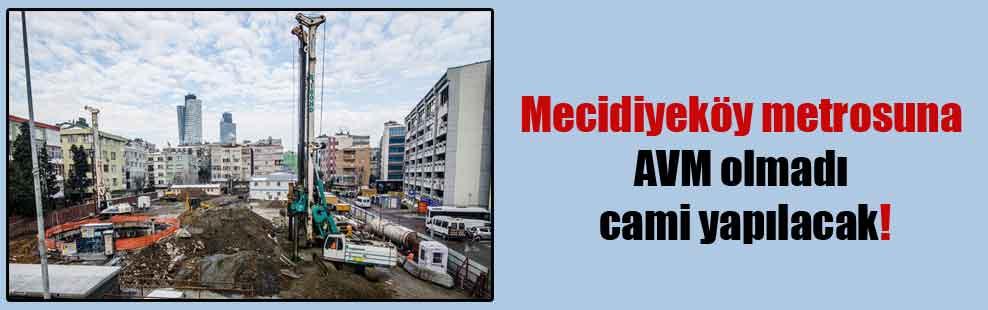 Mecidiyeköy metrosuna AVM olmadı cami yapılacak!