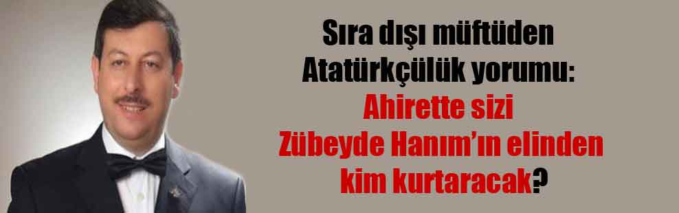 Sıra dışı müftüden Atatürkçülük yorumu: Ahirette sizi Zübeyde Hanım'ın elinden kim kurtaracak?