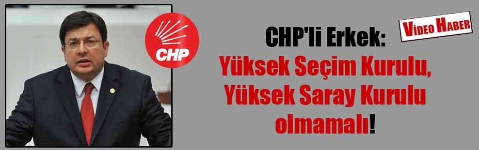CHP'li Erkek: Yüksek Seçim Kurulu, Yüksek Saray Kurulu olmamalı!