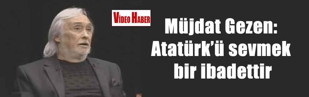 Müjdat Gezen: Atatürk'ü sevmek bir ibadettir