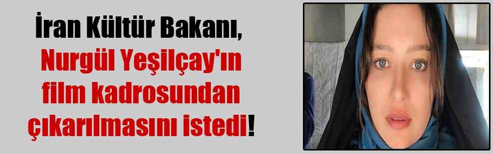 İran Kültür Bakanı, Nurgül Yeşilçay'ın film kadrosundan çıkarılmasını istedi!