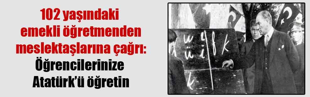 102 yaşındaki emekli öğretmenden meslektaşlarına çağrı: Öğrencilerinize Atatürk'ü öğretin