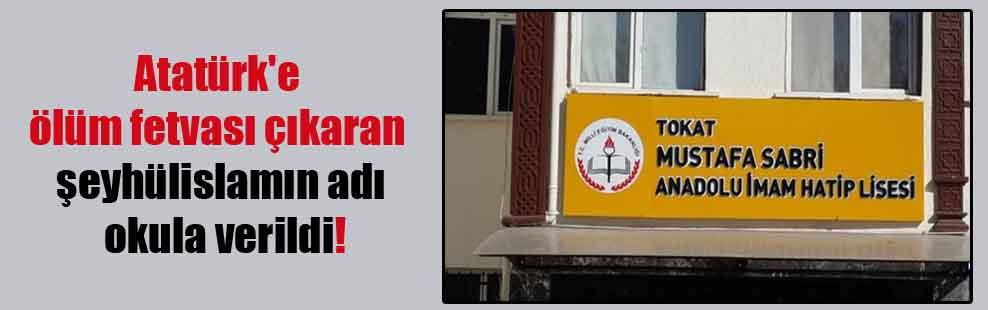 Atatürk'e ölüm fetvası çıkaran şeyhülislamın adı okula verildi!