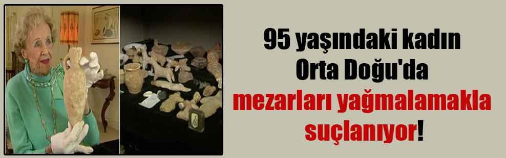 95 yaşındaki kadın Orta Doğu'da mezarları yağmalamakla suçlanıyor!