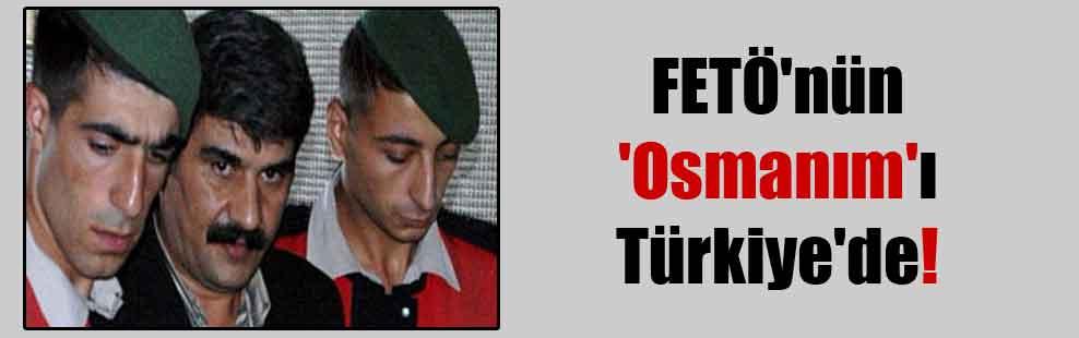FETÖ'nün 'Osmanım'ı Türkiye'de!