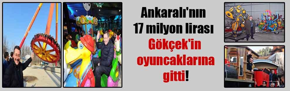 Ankaralı'nın 17 milyon lirası Gökçek'in oyuncaklarına gitti!