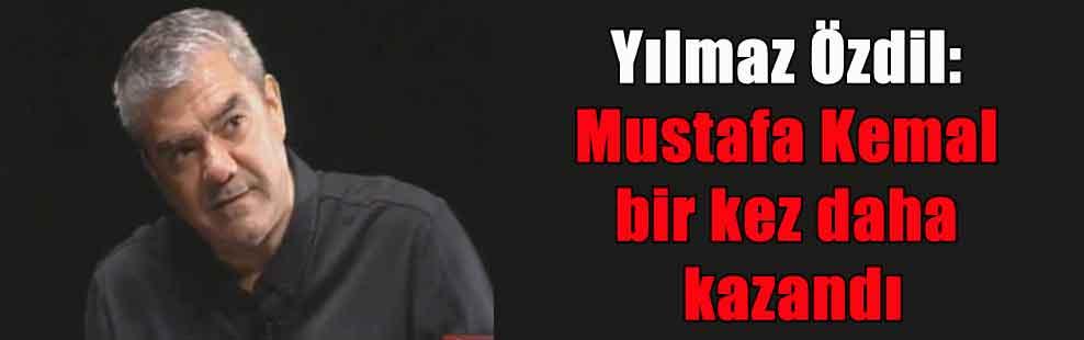 Yılmaz Özdil: Mustafa Kemal bir kez daha kazandı