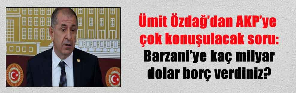 Ümit Özdağ'dan AKP'ye çok konuşulacak soru: Barzani'ye kaç milyar dolar borç verdiniz?