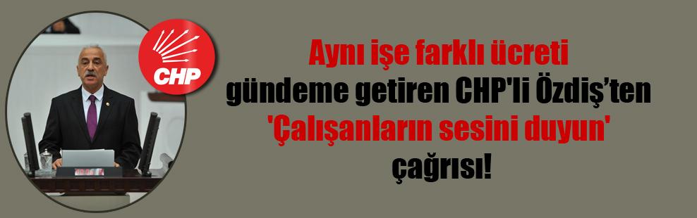 Aynı işe farklı ücreti gündeme getiren CHP'li Özdiş'ten 'Çalışanların sesini duyun' çağrısı!